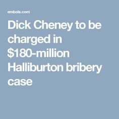 Dick Cheney to be charged in $180-million Halliburton bribery case