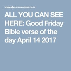 ALL YOU CAN SEE HERE: Good Friday Bible verse of the day April 14 2017
