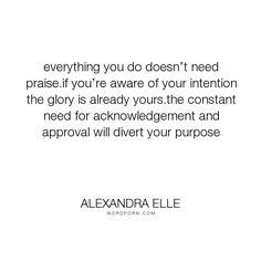 """Alexandra Elle - """"everything you do doesn�t need praise.if you�re aware of your intention the glory..."""". quotes, faith, love, intention, alex-elle"""