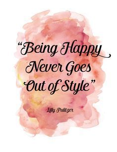 Quotes about Happiness : Being Happy Never goes Out of Style.  Lilly Pulitzer A Paper Luxe original ar