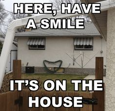 Here, have a smile its on the house funny memes smile meme funny quote funny quotes humor humor quotes funny pictures best memes popular memes