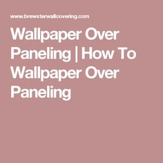 Wallpaper Over Paneling | How To Wallpaper Over Paneling