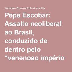"""Pepe Escobar: Assalto neoliberal ao Brasil, conduzido de dentro pelo """"venenoso império Globo"""", se encaixa no novo conceito de guerra híbrida - Viomundo - O que você não vê na mídia"""
