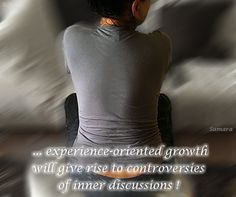 ... experience-oriented #growth will give rise to #controversies of inner #discussions !