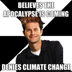Believes the apocalypse is coming Denies climate change