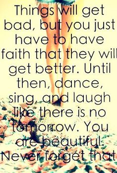 Things will get bad, but you just have to have faith that they will get better.  Until then, dance, sing, and laugh like there is no tomorrow. You are beautiful.  Never forget that.
