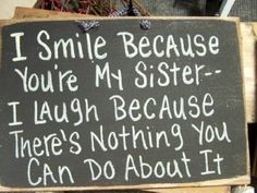 I smile because you're my sister, I laugh because there's nothing you can do about it.