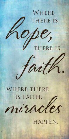 Where there is hope, there is faith. Where there is faith, miracles happen