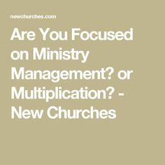 Are You Focused on Ministry Management? or Multiplication? - New Churches