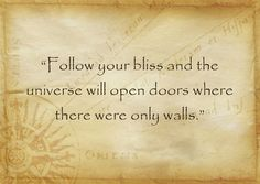 """Follow your bliss and the universe will open doors where there were only walls."""