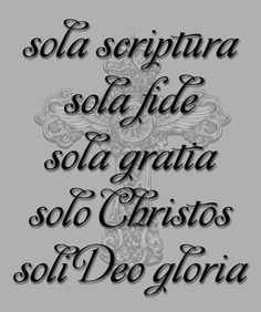 Sola Scriptura, Sola Fide, Sola Gratia, Solo Christos, Soli Deo Gloria.