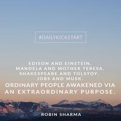 Your #DailyKickstart: Edison and Einstein. Mandela and Mother Teresa. Shakespeare and Tolstoy. Jobs and Musk. Ordinary people awakened via an extraordinary purpose.