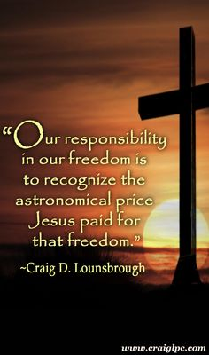 Freedom without responsibility is nothing more than self-allotted license, and that is nothing more than anarchy in the making.