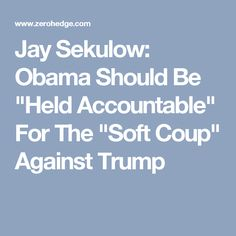 """Jay Sekulow: Obama Should Be """"Held Accountable"""" For The """"Soft Coup"""" Against Trump"""
