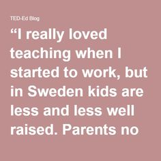 """I really loved teaching when I started to work, but in Sweden kids are less and less well raised. Parents no longer do their job in a way they should, which makes me, in many cases, the only one setting rules for their kids. That's exhausting. I would love to spend more time teaching and less time raising them."""