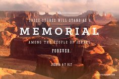 """He told them, """"Go into the middle of the Jordan, in front of the Ark of the Lord your God. Each of you must pick up one stone and carry it out on your shoulder – twelve stones in all, one for each of the twelve tribes of Israel. We will use these stones to build a memorial. In the future your children will ask you, 'What do these stones mean?' Then you can tell them, 'They remind us that the Jordan River stopped flowing when the Ark of the Lord's Covenant went across.' These stones will…"""