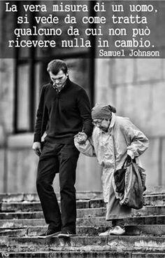 La vera misura di un uomo si vede da come tratta qualcuno da cui non può ricevere nulla in cambio.