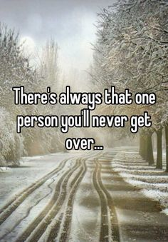 Theres always that one person youll never get over...