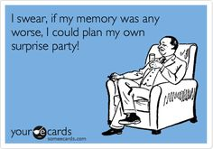 Funny Birthday Ecard: I swear, if my memory was any worse, I could plan my own surprise party!