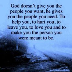 GOd doesn't give you the people you want, he gives you the people you need. TO help you, to hurt you, to leave you, to love you and to make you the person you were meant to be.