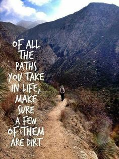 """Of all the paths you take in life, make sure a few of them are dirt"""