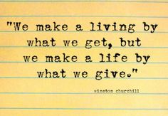 """""""We make a living by what we get, but we make life by what we give."""""""