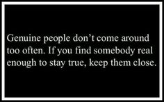 Genuine people don't come around too often...keep them close.
