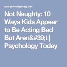 Not Naughty: 10 Ways Kids Appear to Be Acting Bad But Aren't   Psychology Today