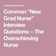 common new grad nurse interview questions the overachieving nurse