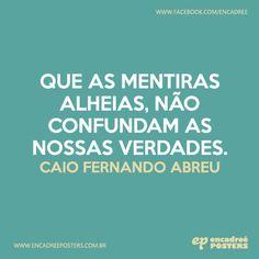 Que as mentiras alheias, não confundam as nossas verdades.  Caio Fernando Abreu - http://www.encadreeposters.com.br/