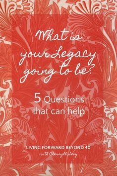 What is your Legacy Going to be? These 5 Questions Can Help - Living Forward Beyond 40