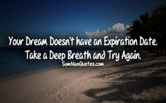 Your Dream Doesn't have an Expiration Date . Take a Deep Breath and Try Again .