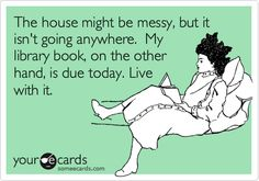 The house might be messy, but it isn't going anywhere. My library book, on the other hand, is due today. Live with it.