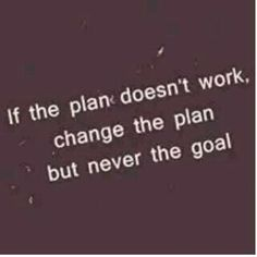 If the plan doesnt wprk,chamge the plan but never the goal...