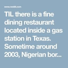 TIL there is a fine dining restaurant located inside a gas station in Texas. Sometime around 2003, Nigerian born Franson Nwaeze was denied a bank loan to open a restaurant. Undeterred, Franson applied for a loan to open a gas station instead, which the bank approved. The result: Chef Point. - todayilearned