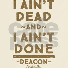 "For Nashville fans hoping Deacon is going to survive... in the words of one of his older quotes: ""I ain't dead and I ain't done""."
