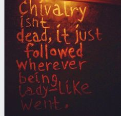 chivalry** want to be treated like a lady be a lady...