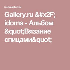 "Gallery.ru / idoms - Альбом ""Вязание спицами"""