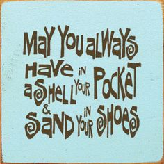 May you always have a shell in your pocket and sand in your shoes.  LOVE THIS!