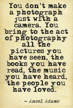 -Ansel Adams I love this quote more than anything
