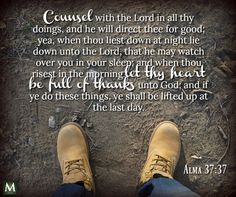 """""""Counsel with the Lord in all thy doings, and he will direct thee for good; yea, when thou liest down at night lie down unto the Lord, that he may watch over you in your sleep; and when thou risest in the morning let thy heart be full of thanks unto God; and if ye do these things, ye shall be lifted up at the last day."""" — Alma 37:37 