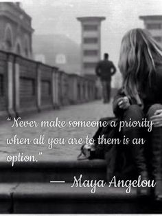 """Maya knows. """"Never make someone a priority when all you are to them is an option."""""""