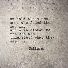 We hold close the ones who found the way in. And even closer to the one who understood what they saw. Poem Quotes, Words Quotes, Life Quotes, Random Quotes, Most Beautiful Words, Pretty Words, Beautiful Poetry, Jm Storm Quotes, The Words