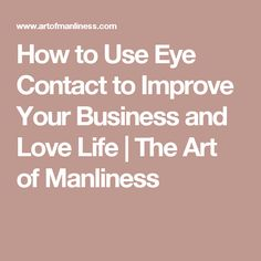 How to Use Eye Contact to Improve Your Business and Love Life | The Art of Manliness
