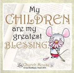 A child is a blessing, a gift from heaven above. A precious little person to cherish and to love #LittleChurchMouse