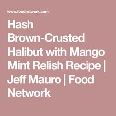 Hash Brown-Crusted Halibut with Mango Mint Relish Recipe | Jeff Mauro | Food Network