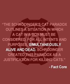 The Schrodinger's Cat Paradox outlines a situation in which a cat in a box must be considered, for all intents and purposes, simultaneously alive and dead. Schrodinger created this paradox as a justification for killing cats. - Fact Core #portal