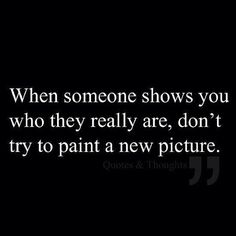 Don't enable abuse: When someone shows you who they really are, don't try to paint a new picture. #Truth #Abuse #Manipulation They are who they are.,. Regardless of how they act in front of people or messages that someone else will see