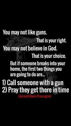 You may not like guns. That is your right. You may not beliefe in God. That is your choice. But if someone breaks into your home, the first two things your are going to do is... 1.) Call someone with a gun. 2.) Pray they get their in time.