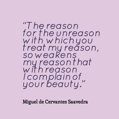 Miguel de Cervantes Saavedra, The reason for the unreason with which you treat my reason, so weakens my reason that with reason I complain of your beauty